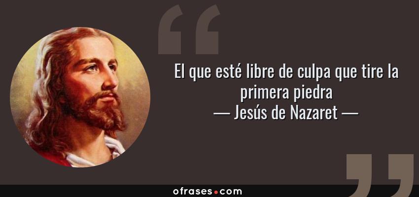 Frases de Jesús de Nazaret - El que esté libre de culpa que tire la primera piedra
