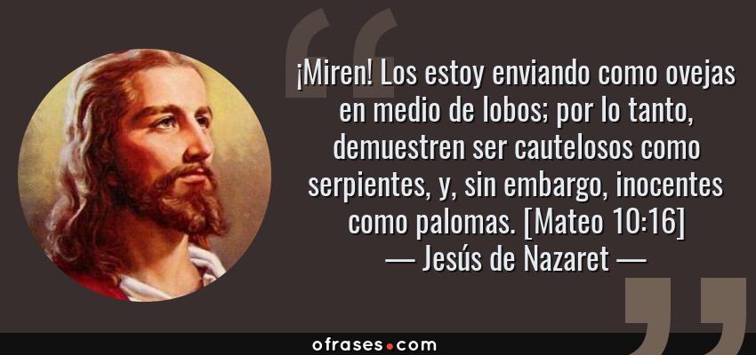 Frases de Jesús de Nazaret - ¡Miren! Los estoy enviando como ovejas en medio de lobos; por lo tanto, demuestren ser cautelosos como serpientes, y, sin embargo, inocentes como palomas. [Mateo 10:16]