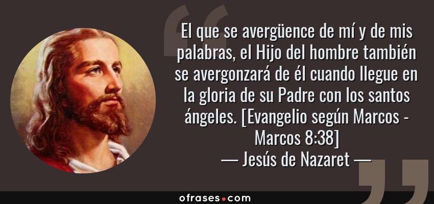 Frases de Jesús de Nazaret - El que se avergüence de mí y de mis palabras, el Hijo del hombre también se avergonzará de él cuando llegue en la gloria de su Padre con los santos ángeles. [Evangelio según Marcos - Marcos 8:38]