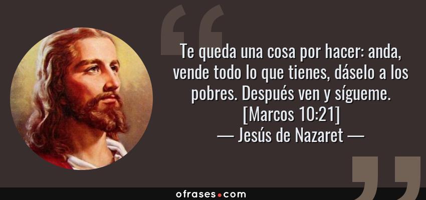 Frases de Jesús de Nazaret - Te queda una cosa por hacer: anda, vende todo lo que tienes, dáselo a los pobres. Después ven y sígueme. [Marcos 10:21]