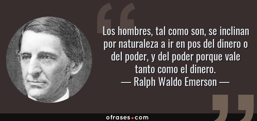 Frases de Ralph Waldo Emerson - Los hombres, tal como son, se inclinan por naturaleza a ir en pos del dinero o del poder, y del poder porque vale tanto como el dinero.
