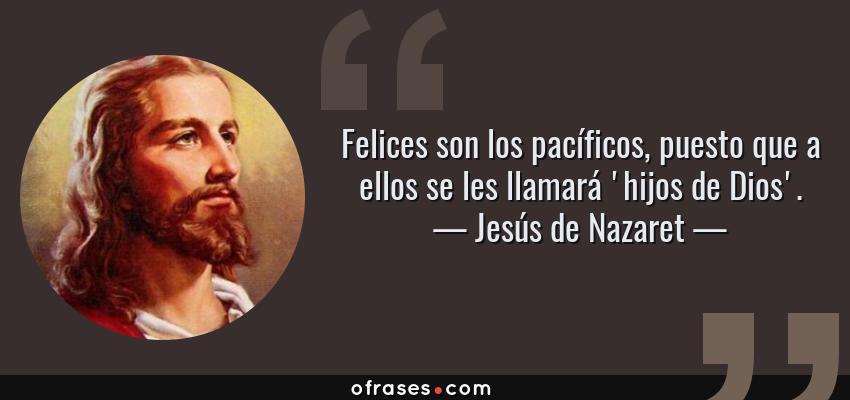 Frases de Jesús de Nazaret - Felices son los pacíficos, puesto que a ellos se les llamará 'hijos de Dios'.