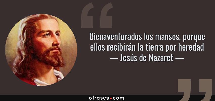 Frases de Jesús de Nazaret - Bienaventurados los mansos, porque ellos recibirán la tierra por heredad