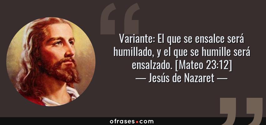 Frases de Jesús de Nazaret - Variante: El que se ensalce será humillado, y el que se humille será ensalzado. [Mateo 23:12]