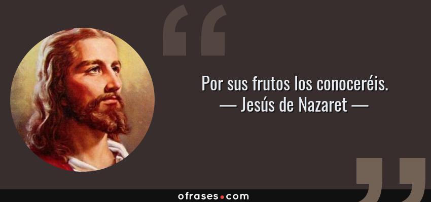 Frases de Jesús de Nazaret - Por sus frutos los conoceréis.