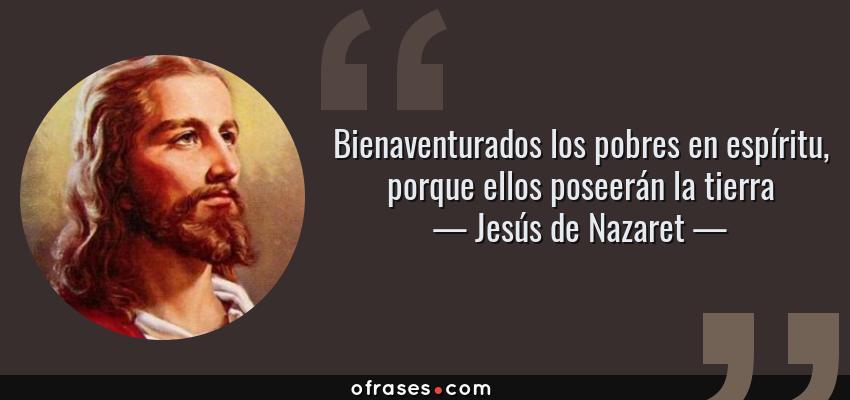 Frases de Jesús de Nazaret - Bienaventurados los pobres en espíritu, porque ellos poseerán la tierra