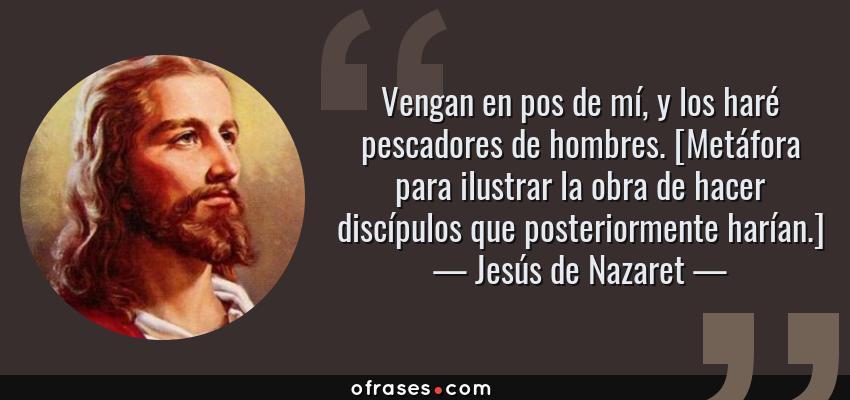 Frases de Jesús de Nazaret - Vengan en pos de mí, y los haré pescadores de hombres. [Metáfora para ilustrar la obra de hacer discípulos que posteriormente harían.]