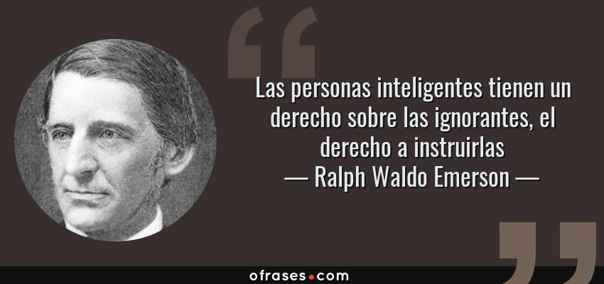 Frases de Ralph Waldo Emerson - Las personas inteligentes tienen un derecho sobre las ignorantes, el derecho a instruirlas