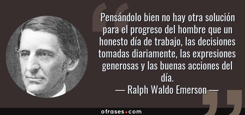 Frases de Ralph Waldo Emerson - Pensándolo bien no hay otra solución para el progreso del hombre que un honesto día de trabajo, las decisiones tomadas diariamente, las expresiones generosas y las buenas acciones del día.