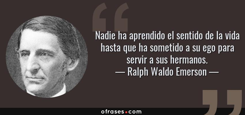 Frases de Ralph Waldo Emerson - Nadie ha aprendido el sentido de la vida hasta que ha sometido a su ego para servir a sus hermanos.