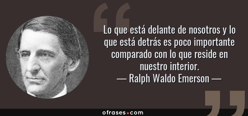 Frases de Ralph Waldo Emerson - Lo que está delante de nosotros y lo que está detrás es poco importante comparado con lo que reside en nuestro interior.