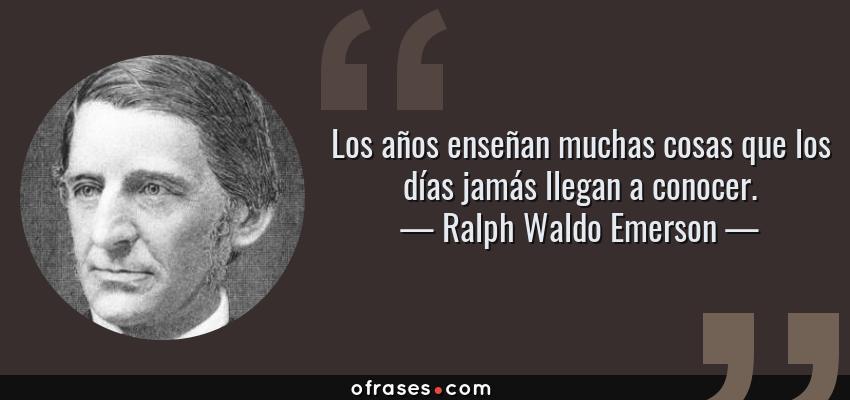 Frases de Ralph Waldo Emerson - Los años enseñan muchas cosas que los días jamás llegan a conocer.