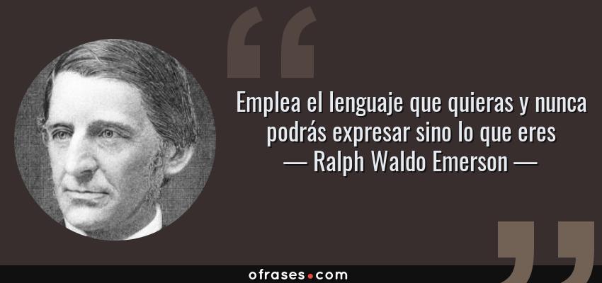 Frases de Ralph Waldo Emerson - Emplea el lenguaje que quieras y nunca podrás expresar sino lo que eres
