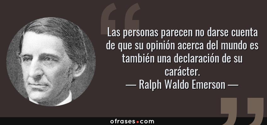Frases de Ralph Waldo Emerson - Las personas parecen no darse cuenta de que su opinión acerca del mundo es también una declaración de su carácter.