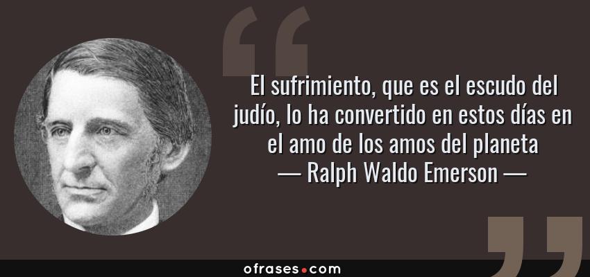 Frases de Ralph Waldo Emerson - El sufrimiento, que es el escudo del judío, lo ha convertido en estos días en el amo de los amos del planeta