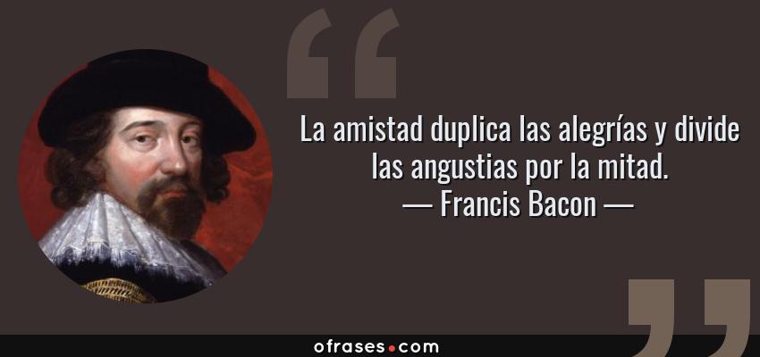 Frases de Francis Bacon - La amistad duplica las alegrías y divide las angustias por la mitad.