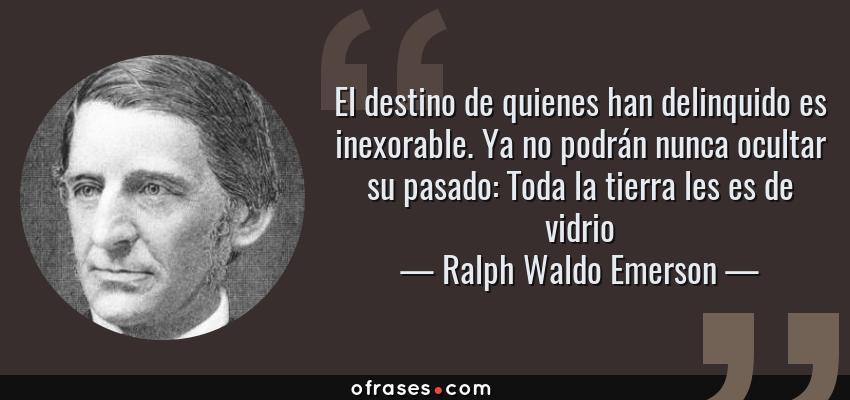 Frases de Ralph Waldo Emerson - El destino de quienes han delinquido es inexorable. Ya no podrán nunca ocultar su pasado: Toda la tierra les es de vidrio