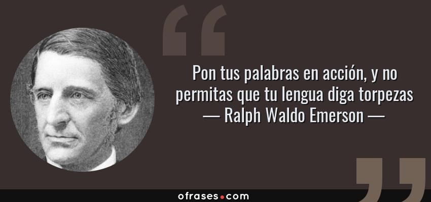 Frases de Ralph Waldo Emerson - Pon tus palabras en acción, y no permitas que tu lengua diga torpezas