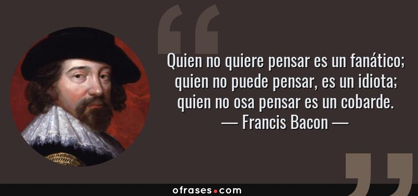 Frases de Francis Bacon - Quien no quiere pensar es un fanático; quien no puede pensar, es un idiota; quien no osa pensar es un cobarde.