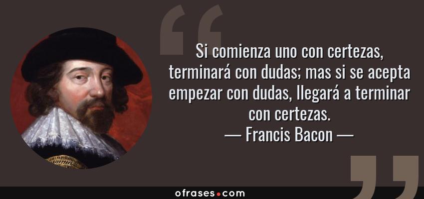 Frases de Francis Bacon - Si comienza uno con certezas, terminará con dudas; mas si se acepta empezar con dudas, llegará a terminar con certezas.