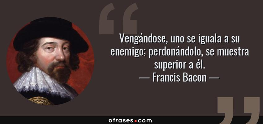 Frases de Francis Bacon - Vengándose, uno se iguala a su enemigo; perdonándolo, se muestra superior a él.