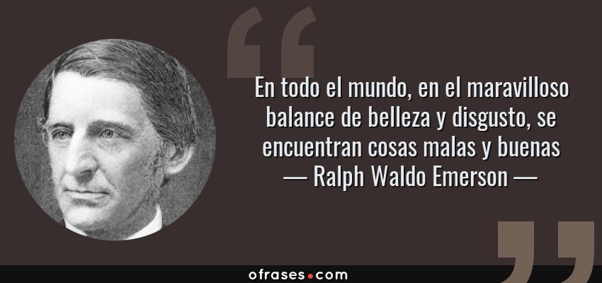 Frases de Ralph Waldo Emerson - En todo el mundo, en el maravilloso balance de belleza y disgusto, se encuentran cosas malas y buenas