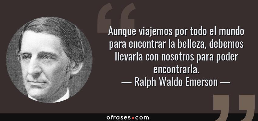 Frases de Ralph Waldo Emerson - Aunque viajemos por todo el mundo para encontrar la belleza, debemos llevarla con nosotros para poder encontrarla.