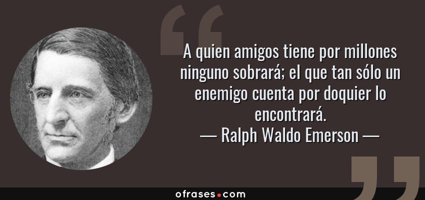 Frases de Ralph Waldo Emerson - A quien amigos tiene por millones ninguno sobrará; el que tan sólo un enemigo cuenta por doquier lo encontrará.