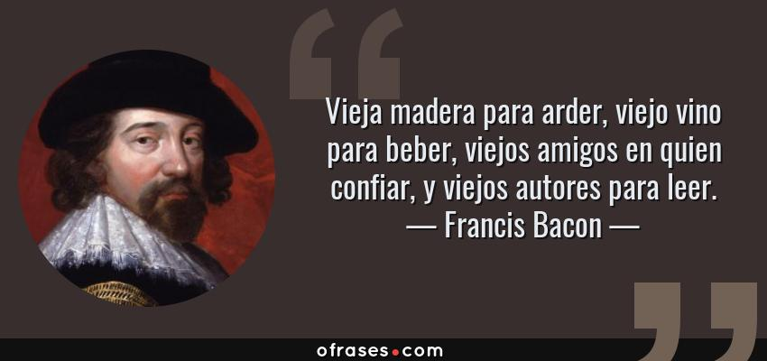 Frases de Francis Bacon - Vieja madera para arder, viejo vino para beber, viejos amigos en quien confiar, y viejos autores para leer.