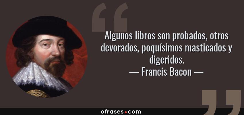Frases de Francis Bacon - Algunos libros son probados, otros devorados, poquísimos masticados y digeridos.