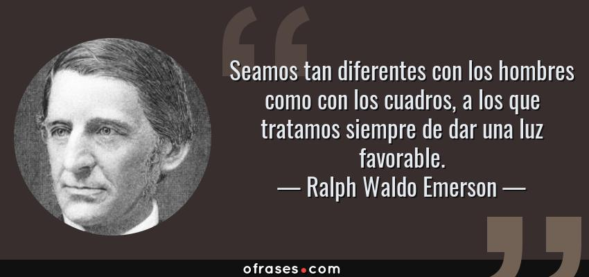 Frases de Ralph Waldo Emerson - Seamos tan diferentes con los hombres como con los cuadros, a los que tratamos siempre de dar una luz favorable.