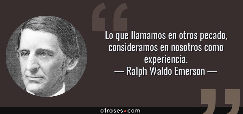 Frases de Ralph Waldo Emerson - Lo que llamamos en otros pecado, consideramos en nosotros como experiencia.