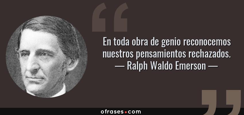 Frases de Ralph Waldo Emerson - En toda obra de genio reconocemos nuestros pensamientos rechazados.
