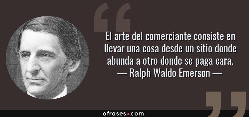 Frases de Ralph Waldo Emerson - El arte del comerciante consiste en llevar una cosa desde un sitio donde abunda a otro donde se paga cara.