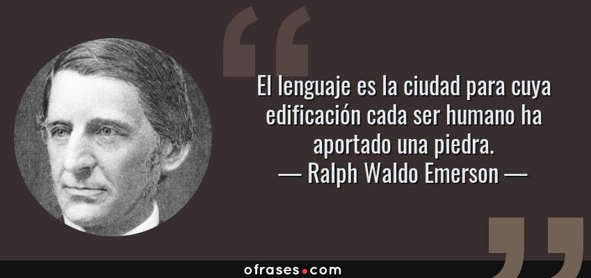 Frases de Ralph Waldo Emerson - El lenguaje es la ciudad para cuya edificación cada ser humano ha aportado una piedra.