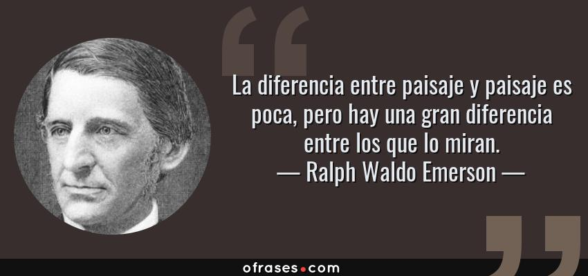 Frases de Ralph Waldo Emerson - La diferencia entre paisaje y paisaje es poca, pero hay una gran diferencia entre los que lo miran.
