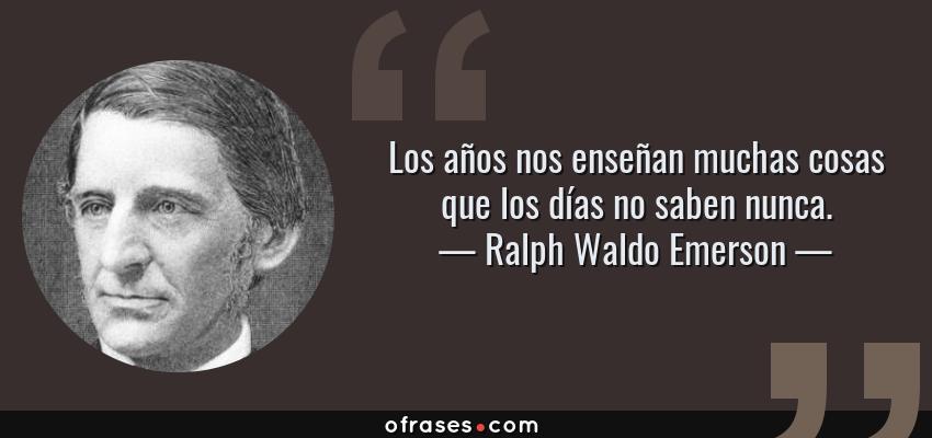 Frases de Ralph Waldo Emerson - Los años nos enseñan muchas cosas que los días no saben nunca.