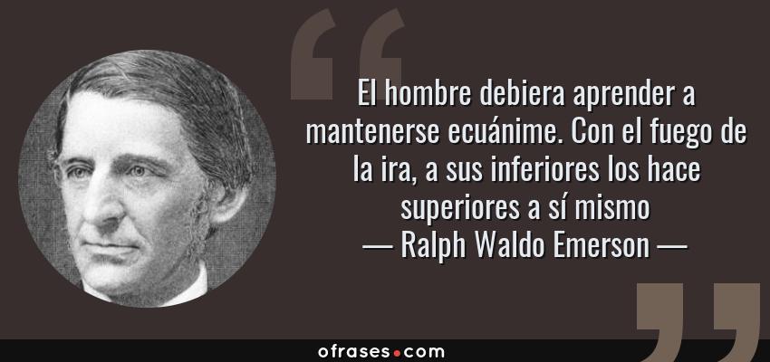 Frases de Ralph Waldo Emerson - El hombre debiera aprender a mantenerse ecuánime. Con el fuego de la ira, a sus inferiores los hace superiores a sí mismo