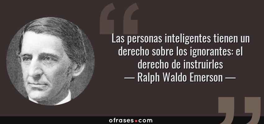 Frases de Ralph Waldo Emerson - Las personas inteligentes tienen un derecho sobre los ignorantes: el derecho de instruirles