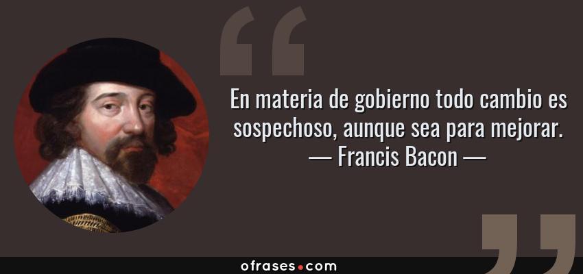 Frases de Francis Bacon - En materia de gobierno todo cambio es sospechoso, aunque sea para mejorar.