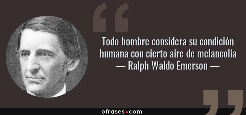 Frases de Ralph Waldo Emerson - Todo hombre considera su condición humana con cierto aire de melancolía