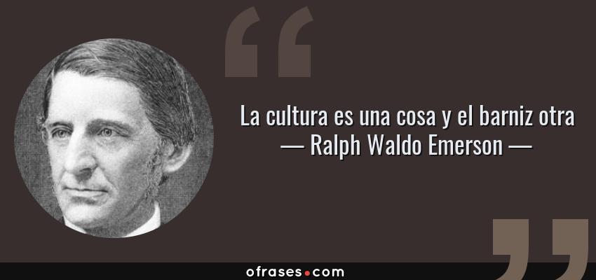 Frases de Ralph Waldo Emerson - La cultura es una cosa y el barniz otra