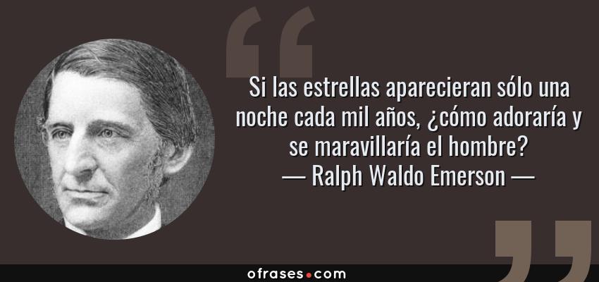 Frases de Ralph Waldo Emerson - Si las estrellas aparecieran sólo una noche cada mil años, ¿cómo adoraría y se maravillaría el hombre?