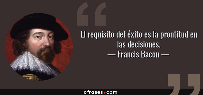 Frases de Francis Bacon - El requisito del éxito es la prontitud en las decisiones.