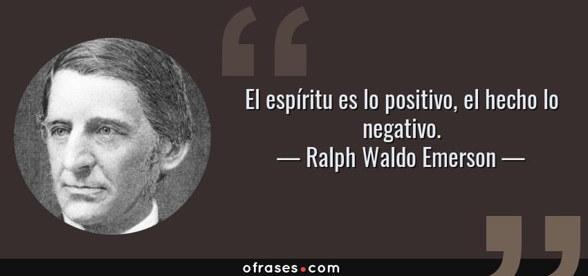 Frases de Ralph Waldo Emerson - El espíritu es lo positivo, el hecho lo negativo.