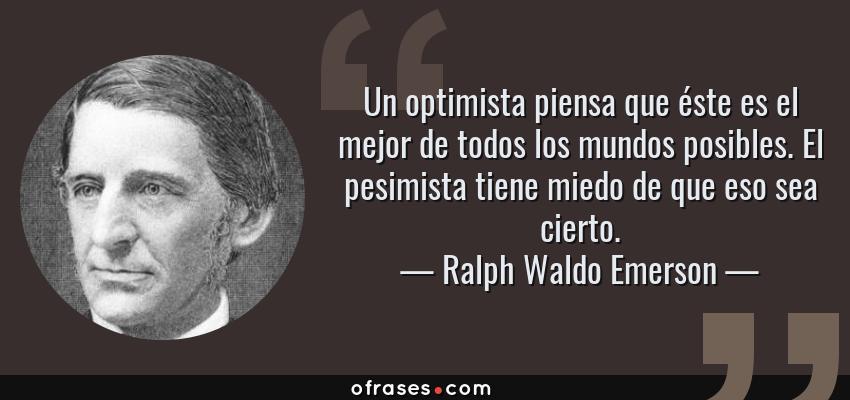 Frases de Ralph Waldo Emerson - Un optimista piensa que éste es el mejor de todos los mundos posibles. El pesimista tiene miedo de que eso sea cierto.