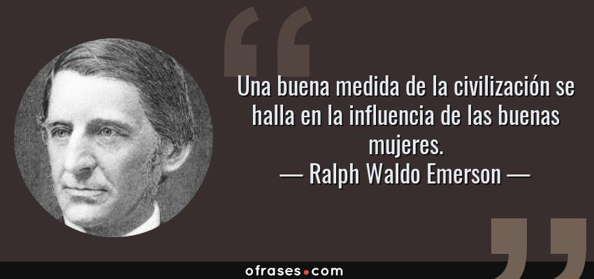 Frases de Ralph Waldo Emerson - Una buena medida de la civilización se halla en la influencia de las buenas mujeres.