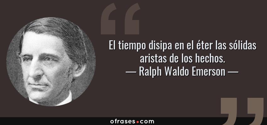 Frases de Ralph Waldo Emerson - El tiempo disipa en el éter las sólidas aristas de los hechos.