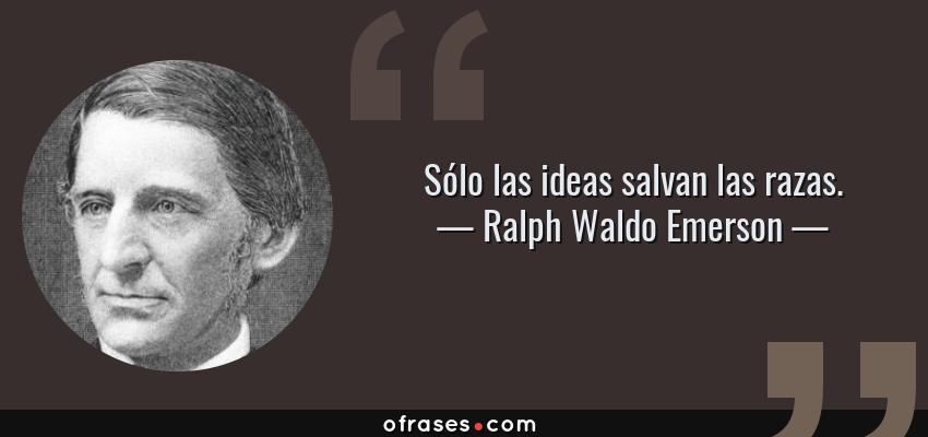 Frases de Ralph Waldo Emerson - Sólo las ideas salvan las razas.