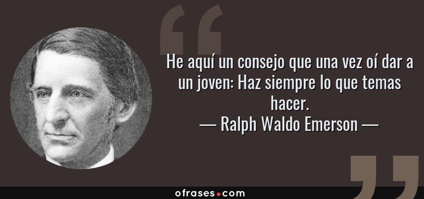 Frases de Ralph Waldo Emerson - He aquí un consejo que una vez oí dar a un joven: Haz siempre lo que temas hacer.